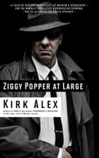 Ziggy Popper at Large: 14 Tales of General Degeneracy, of Mayhem & Debauchery – for the Morally Conflicted & Borderline Criminal ebook by Kirk Alex