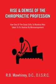 RISE & DEMISE OF THE CHIROPRACTIC PROFESSION ebook by D.C., D.I.S.R.C. R.B. Mawhiney