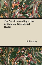 The Art of Counseling - How to Gain and Give Mental Health ebook by Rollo May