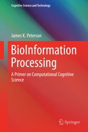 BioInformation Processing - A Primer on Computational Cognitive Science ebook by James K. Peterson