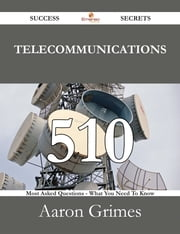 Telecommunications 510 Success Secrets - 510 Most Asked Questions On Telecommunications - What You Need To Know ebook by Aaron Grimes