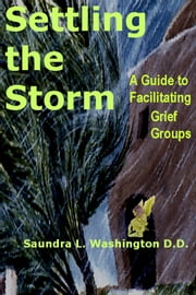 Settling the Storm: A Guide to Facilitating Grief Groups ebook by Saundra L. Washington D.D.