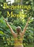 Begetting Merlin ebook by Catharine Vaughan