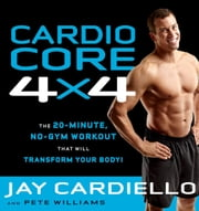 Cardio Core 4x4 - The 20 Minute, No-Gym Workout that Will Transform Your Body! ebook by Jay Cardiella,Pete Williams