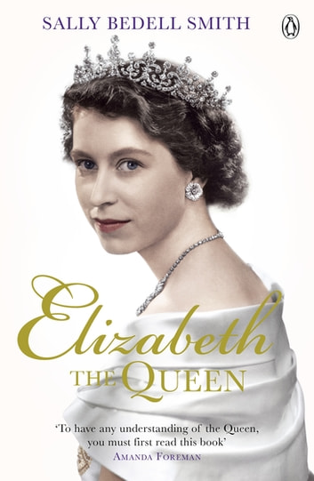 Elizabeth the Queen - The real story behind The Crown ebook by Sally Bedell Smith