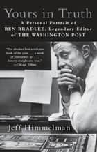 Yours in Truth - A Personal Portrait of Ben Bradlee, Legendary Editor of The Washington Post ebook by Jeff Himmelman
