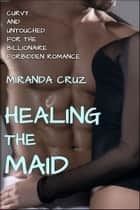 Healing the Maid (Curvy and Untouched for the Billionaire Forbidden Romance) ebook by Miranda Cruz