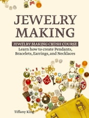 Jewelry Making: Learn How to Make Pendants, Bracelets, Earrings and Necklaces - Jewelry Making Crush Course ebook by Tiffany King