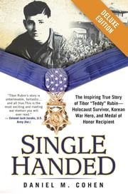 "Single Handed Deluxe - The Inspiring True Story of Tibor ""Teddy"" Rubin--Holocaust Survivor, Korean War Hero, and Medal of Honor Recipient ebook by Daniel M. Cohen"