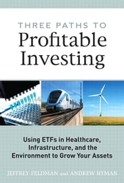 Three Paths to Profitable Investing - Using ETFs in Healthcare, Infrastructure, and the Environment to Grow Your Assets ebook by Jeffrey Feldman,Andrew Hyman