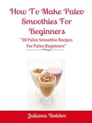 "How To Make Paleo Smoothies For Beginners: ""30 Paleo Smoothie Recipes For Paleo Beginners"" ebook by Juliana Baldec"