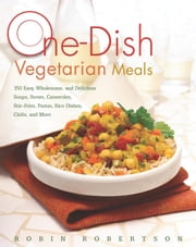 One-Dish Vegetarian Meals - 150 Easy, Wholesome, and Delicious Soups, Stews, Casseroles, Stir-Fries, Pastas, Rice Dishes, Chilis ebook by Robin Robertson