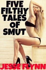 Five Filthy Tales of Smut ebook by Jesse Flynn