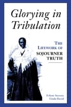 Glorying in Tribulation: The Life Work of Sojourner Truth ebook by Erlene Stetson,Linda David