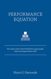 Performance Equation - The rocket science (Not!) behind how great people, teams and organizations work ebook by Mario G. Patenaude