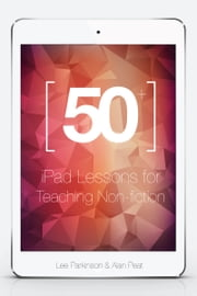 50+ iPad Lessons for Teaching Non-fiction ebook by Lee Parkinson, Alan Peat