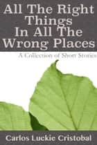 All The Right Things In All The Wrong Places ebook by Carlos Luckie Cristobal