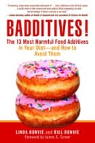 Badditives! - The 13 Most Harmful Food Additives in Your Diet-and How to Avoid Them ebook by Linda Bonvie, Bill Bonvie, James S. Turner