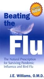 Beating the Flu: The Natural Prescription for Surviving Pandemic Influenza and Bird Flu ebook by J.E. Williams