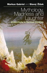Mythology, Madness, and Laughter - Subjectivity in German Idealism ebook by Dr Markus Gabriel,Slavoj Žižek