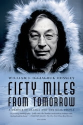Fifty Miles from Tomorrow - A Memoir of Alaska and the Real People ebook by William L. Iggiagruk Hensley