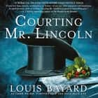 Courting Mr. Lincoln - A Novel luisterboek by Louis Bayard