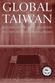 Global Taiwan: Building Competitive Strengths in a New International Economy - Building Competitive Strengths in a New International Economy ebook by Suzanne Berger,Richard K. Lester