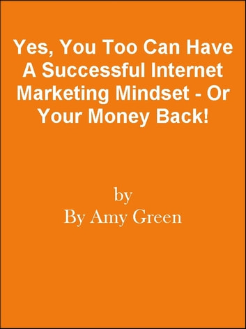 Yes, You Too Can Have A Successful Internet Marketing Mindset - Or Your Money Back! ebook by Editorial Team Of MPowerUniversity.com