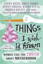 Things I Wish I'd Known - Women tell the truth about motherhood ebook by Victoria Young