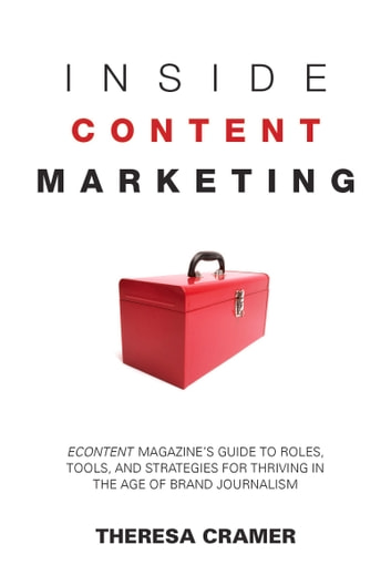 Inside Content Marketing - EContent Magazine's Guide to Roles, Tools, and Strategies for Thriving in the Age of Brand Journalism ebook by Theresa Cramer