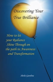 Discovering Your True Brilliance - How to Let your Radiance Shine Through on the Path to Awareness and Transformation ebook by Sheila Giardina