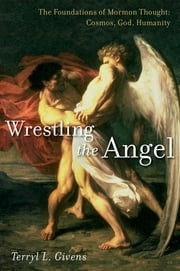 Wrestling the Angel - The Foundations of Mormon Thought: Cosmos, God, Humanity ebook by Terryl L. Givens