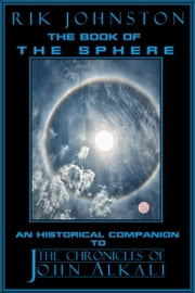 "The Book of The Sphere: An Historical Companion to ""The Chronicles of John Alkali"" ebook by Rik Johnston"