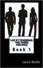 Lux et Tenebrae: The Three Siblings - Adult Edition ebook by Jesse Wolfe