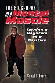 The Biography of a Mental Muscle - Turning a Negative to a Postive ebook by Cornell F. Evans Jr.