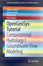 OpenGeoSys-Tutorial - Computational Hydrology I: Groundwater Flow Modeling ebook by Agnes Sachse, Karsten Rink, Wenkui He,...