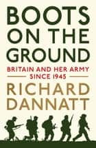 Boots on the Ground: Britain and her Army since 1945 ebook by Richard Dannatt
