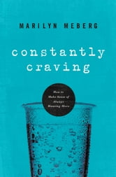 Constantly Craving - How to Make Sense of Always Wanting More ebook by Marilyn Meberg