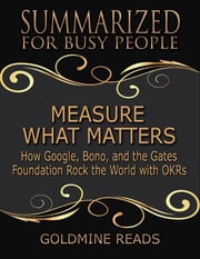 Measure What Matters - Summarized for Busy People: How Google, Bono, and the Gates Foundation Rock the World With Okrs: Based on the Book by John Doerr ebook by Goldmine Reads