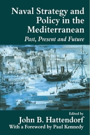 Naval Strategy and Power in the Mediterranean - Past, Present and Future ebook by John B. Hattendorf