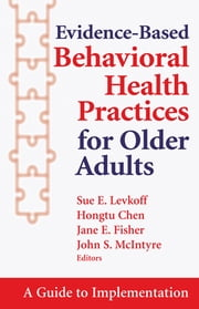 Evidence-Based Behavioral Health Practices for Older Adults - A Guide to Implementation ebook by Hongtu Chen, PhD,Jane Fisher, PhD,John McIntyre, MD,Sue E. Levkoff, ScD