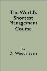The World's Shortest Management Course ebook by Woodrow Sears