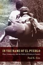 In the Name of El Pueblo - Place, Community, and the Politics of History in Yucatán ebook by Walter D. Mignolo, Irene Silverblatt, Sonia Saldívar-Hull,...