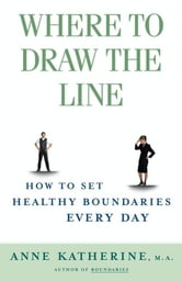 Where to Draw the Line - How to Set Healthy Boundaries Every Day ebook by Anne Katherine, M.A.