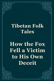 How the Fox Fell a Victim to His Own Deceit ebook by Tibetan Folk Tales