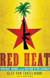 Red Heat - Conspiracy, Murder, and the Cold War in the Caribbean ebook by Alex Von Tunzelmann