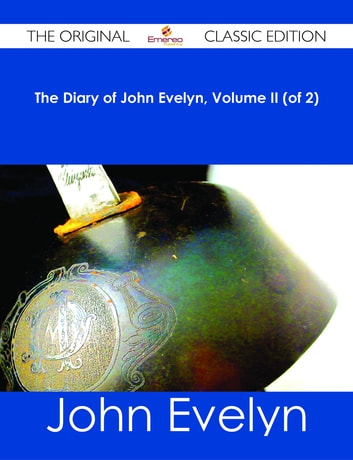 The Diary of John Evelyn, Volume II (of 2) - The Original Classic Edition ebook by John Evelyn