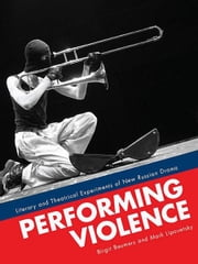 Performing Violence: Literary and Theatrical Experiments of New Russian Drama ebook by Birgit Beumers, Mark Lipovetsky