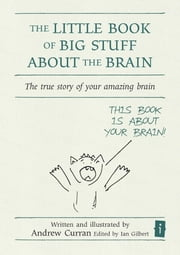 The Little Book of Big Stuff About the Brain - The true story of your amazing brain ebook by Andrew Curran,Ian Gilbert