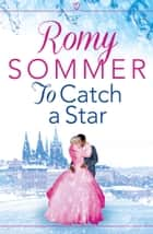 To Catch a Star: The most feel good Royal Romance of the year! (The Princes of Westerwald, Book 3) ebook by Romy Sommer